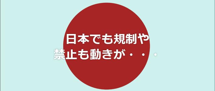 日本でも禁止や規制の動きがある